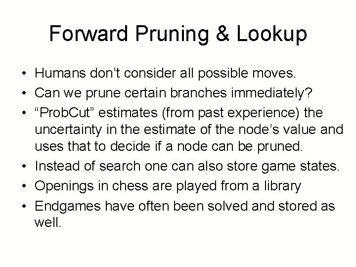 Forward Pruning & Lookup • Humans don't consider all possible moves. • Can we