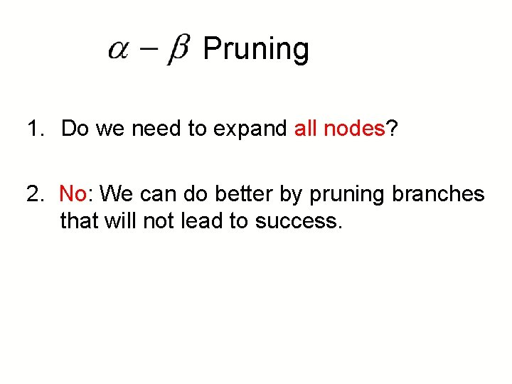 Pruning 1. Do we need to expand all nodes? 2. No: We can do
