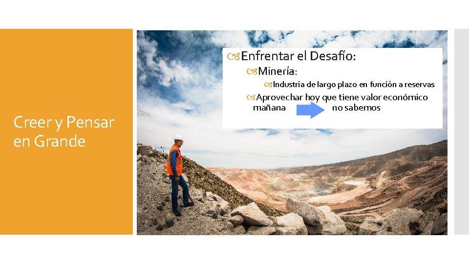 Enfrentar el Desafío: Minería: Industria de largo plazo en función a reservas Creer