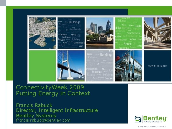 Connectivity. Week 2009 Putting Energy in Context Francis Rabuck Director, Intelligent Infrastructure Bentley Systems