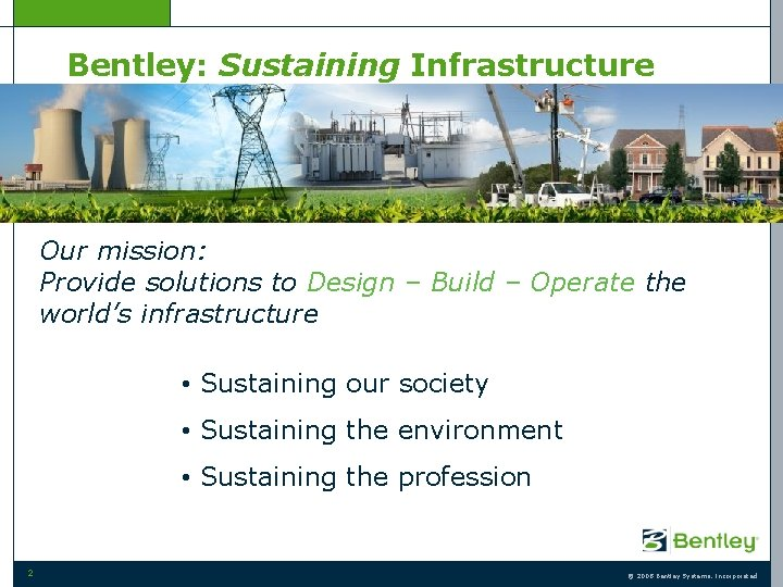 Bentley: Sustaining Infrastructure Our mission: Provide solutions to Design – Build – Operate the