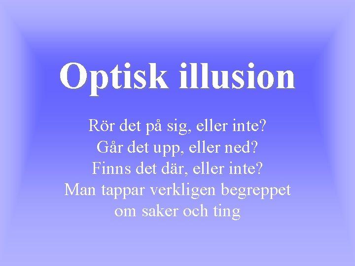 Optisk illusion Rör det på sig, eller inte? Går det upp, eller ned? Finns