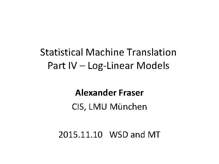 Statistical Machine Translation Part IV – Log-Linear Models Alexander Fraser CIS, LMU München 2015.