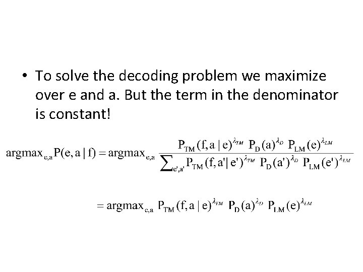 • To solve the decoding problem we maximize over e and a. But