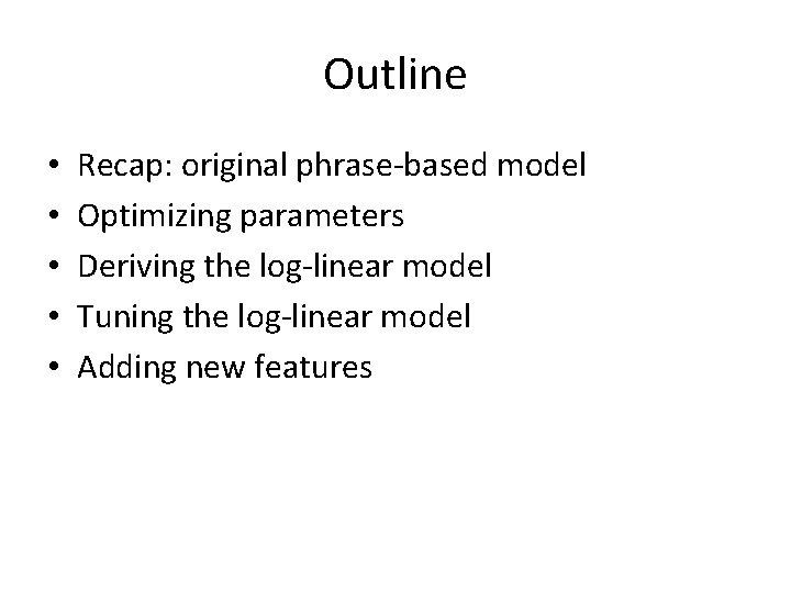 Outline • • • Recap: original phrase-based model Optimizing parameters Deriving the log-linear model