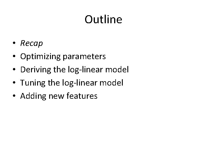 Outline • • • Recap Optimizing parameters Deriving the log-linear model Tuning the log-linear
