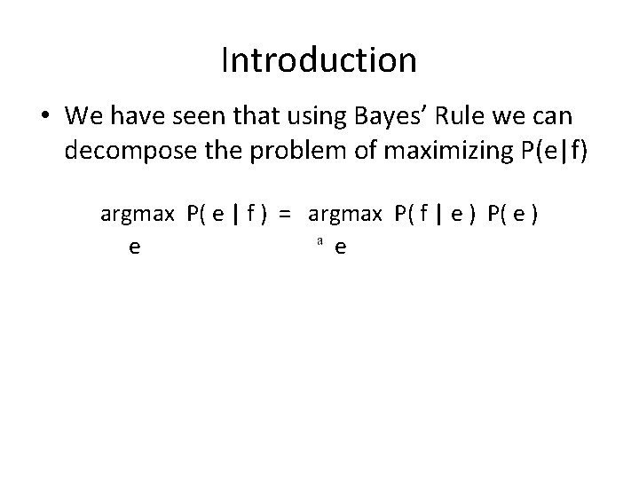 Introduction • We have seen that using Bayes' Rule we can decompose the problem