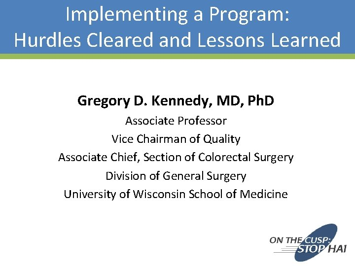 Implementing a Program: Hurdles Cleared and Lessons Learned Gregory D. Kennedy, MD, Ph. D