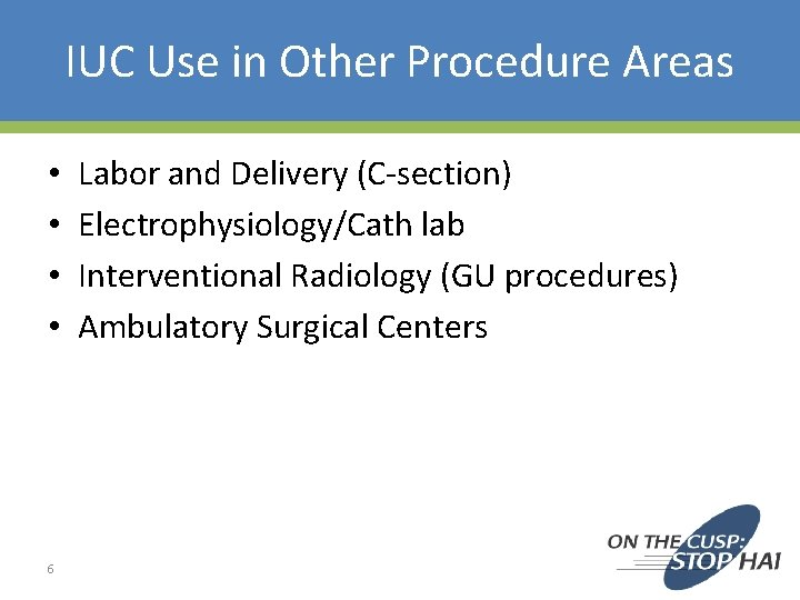 IUC Use in Other Procedure Areas • • 6 Labor and Delivery (C-section) Electrophysiology/Cath