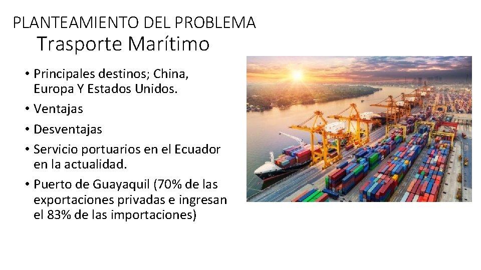 PLANTEAMIENTO DEL PROBLEMA Trasporte Marítimo • Principales destinos; China, Europa Y Estados Unidos. •