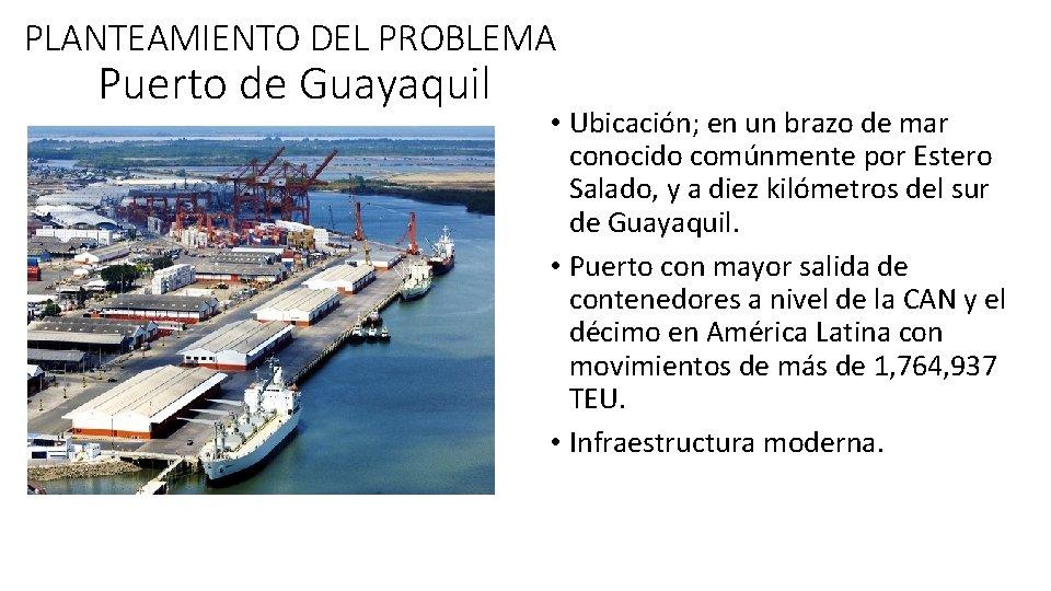 PLANTEAMIENTO DEL PROBLEMA Puerto de Guayaquil • Ubicación; en un brazo de mar conocido