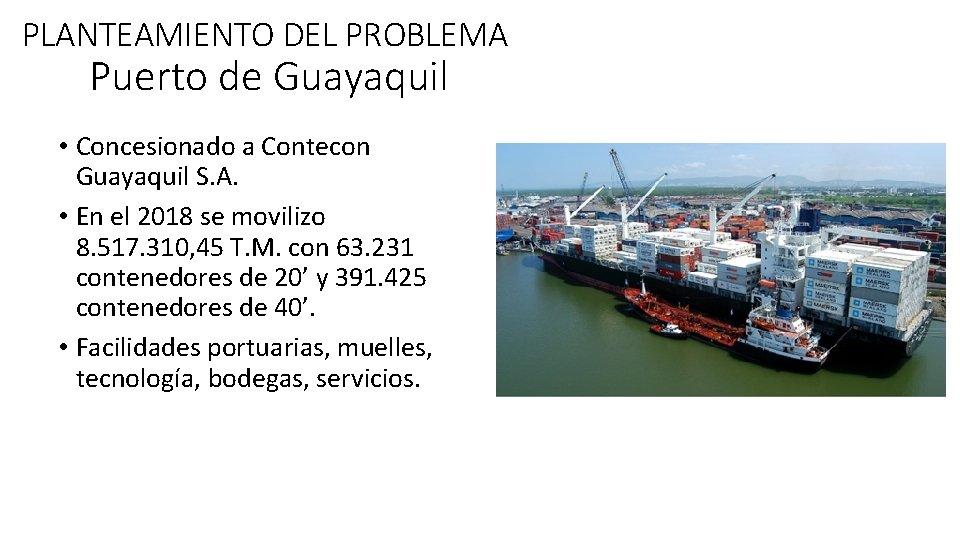 PLANTEAMIENTO DEL PROBLEMA Puerto de Guayaquil • Concesionado a Contecon Guayaquil S. A. •