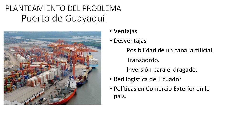 PLANTEAMIENTO DEL PROBLEMA Puerto de Guayaquil • Ventajas • Desventajas Posibilidad de un canal