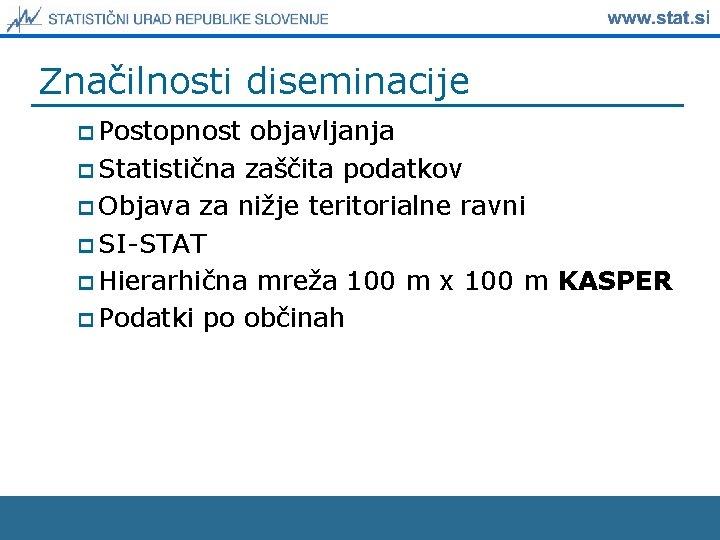 Značilnosti diseminacije p Postopnost objavljanja p Statistična zaščita podatkov p Objava za nižje teritorialne