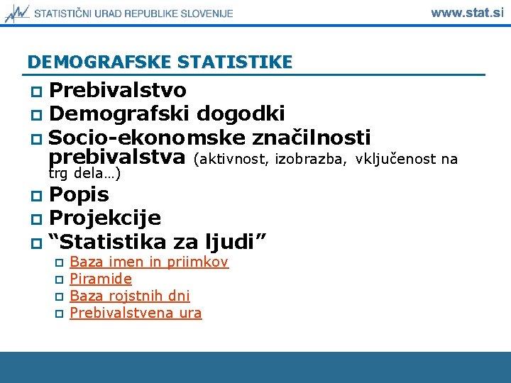 DEMOGRAFSKE STATISTIKE Prebivalstvo p Demografski dogodki p Socio-ekonomske značilnosti prebivalstva (aktivnost, izobrazba, vključenost na