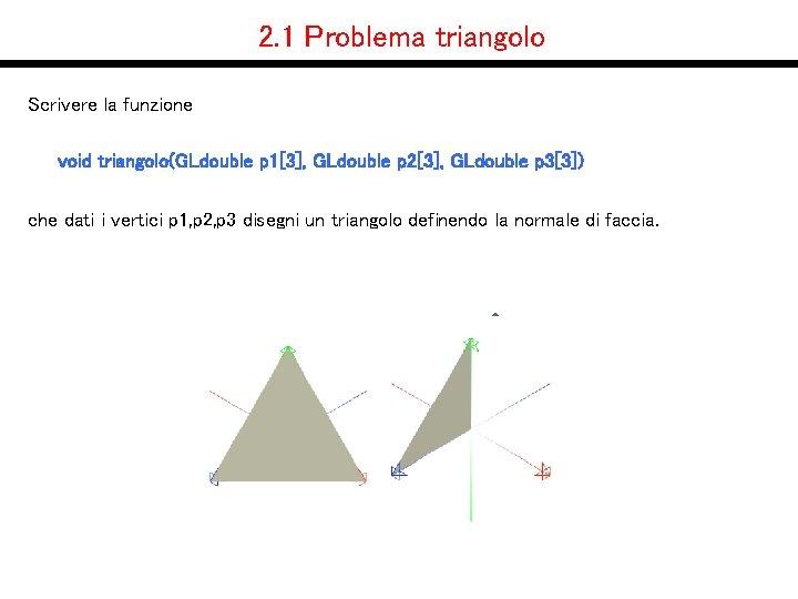 2. 1 Problema triangolo Scrivere la funzione void triangolo(GLdouble p 1[3], GLdouble p 2[3],