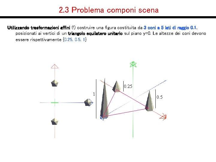 2. 3 Problema componi scena Utilizzando trasformazioni affini (!) costruire una figura costituita da