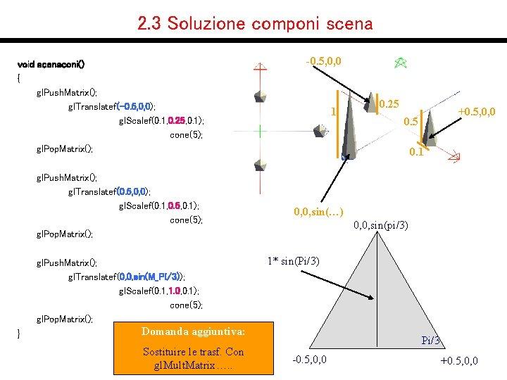 2. 3 Soluzione componi scena void scenaconi() { gl. Push. Matrix(); gl. Translatef(-0. 5,