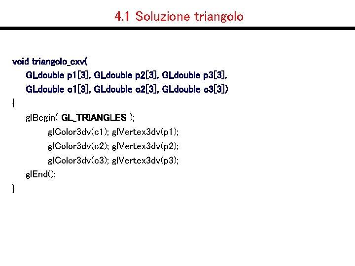 4. 1 Soluzione triangolo void triangolo_cxv( GLdouble p 1[3], GLdouble p 2[3], GLdouble p