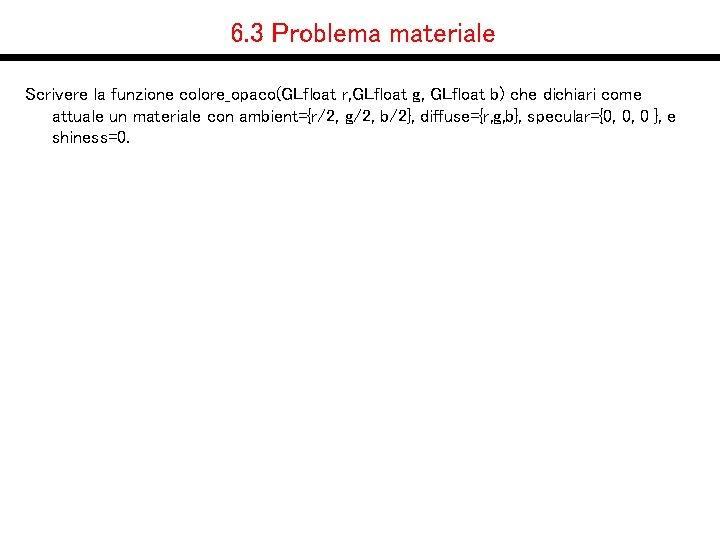 6. 3 Problema materiale Scrivere la funzione colore_opaco(GLfloat r, GLfloat g, GLfloat b) che