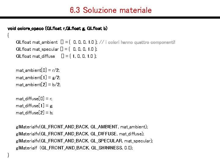 6. 3 Soluzione materiale void colore_opaco (GLfloat r, GLfloat g, GLfloat b) { GLfloat