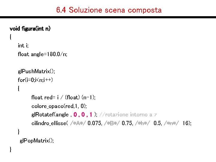6. 4 Soluzione scena composta void figura(int n) { int i; float angle=180. 0/n;