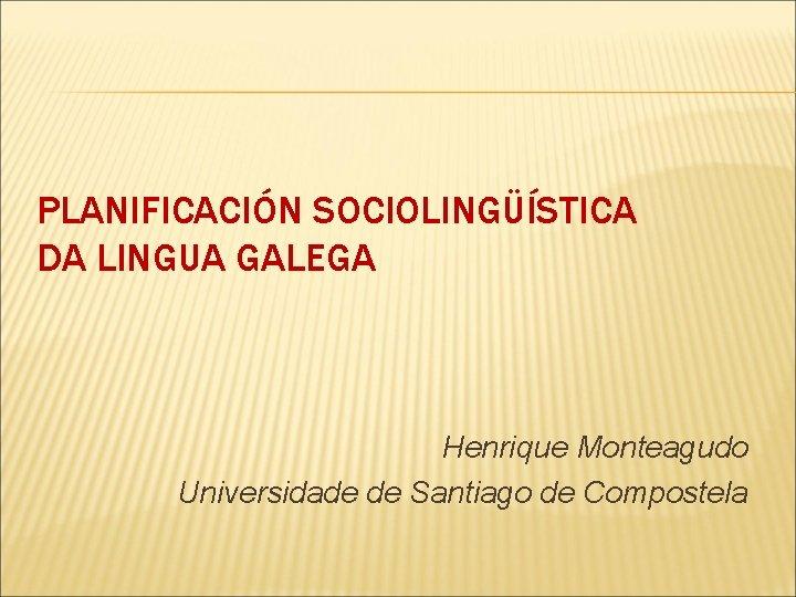 PLANIFICACIÓN SOCIOLINGÜÍSTICA DA LINGUA GALEGA Henrique Monteagudo Universidade de Santiago de Compostela