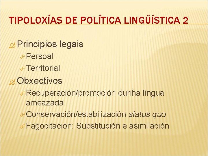 TIPOLOXÍAS DE POLÍTICA LINGÜÍSTICA 2 Principios legais Persoal Territorial Obxectivos Recuperación/promoción dunha lingua ameazada