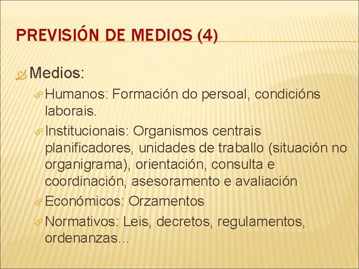 PREVISIÓN DE MEDIOS (4) Medios: Humanos: Formación do persoal, condicións laborais. Institucionais: Organismos centrais