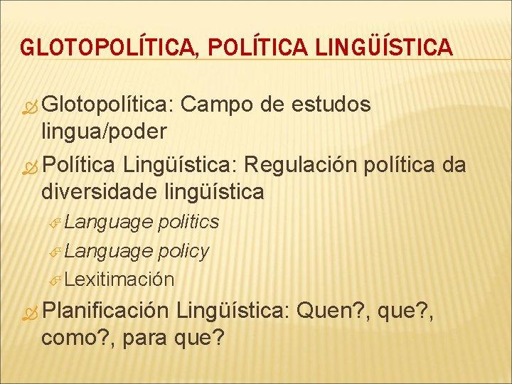 GLOTOPOLÍTICA, POLÍTICA LINGÜÍSTICA Glotopolítica: Campo de estudos lingua/poder Política Lingüística: Regulación política da diversidade