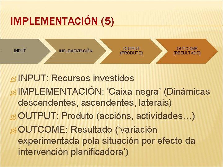 IMPLEMENTACIÓN (5) INPUT: IMPLEMENTACIÓN OUTPUT (PRODUTO) OUTCOME (RESULTADO) Recursos investidos IMPLEMENTACIÓN: 'Caixa negra' (Dinámicas