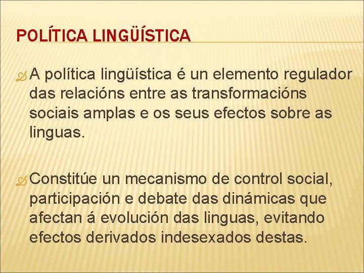 POLÍTICA LINGÜÍSTICA A política lingüística é un elemento regulador das relacións entre as transformacións