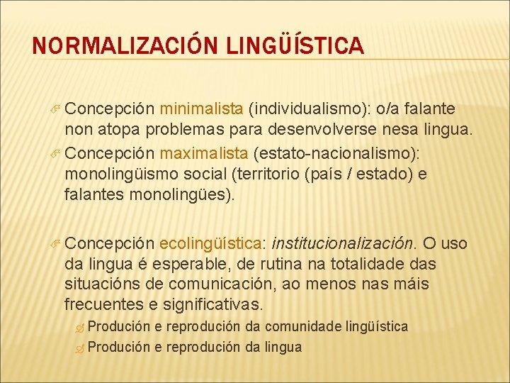 NORMALIZACIÓN LINGÜÍSTICA Concepción minimalista (individualismo): o/a falante non atopa problemas para desenvolverse nesa lingua.