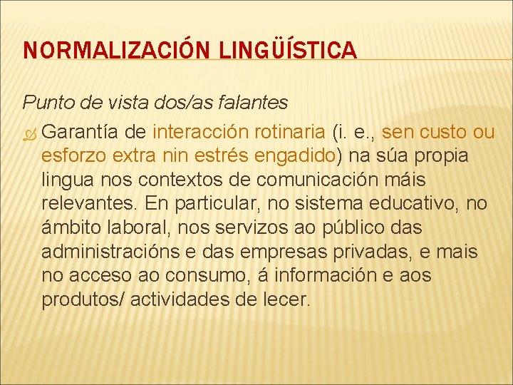 NORMALIZACIÓN LINGÜÍSTICA Punto de vista dos/as falantes Garantía de interacción rotinaria (i. e. ,