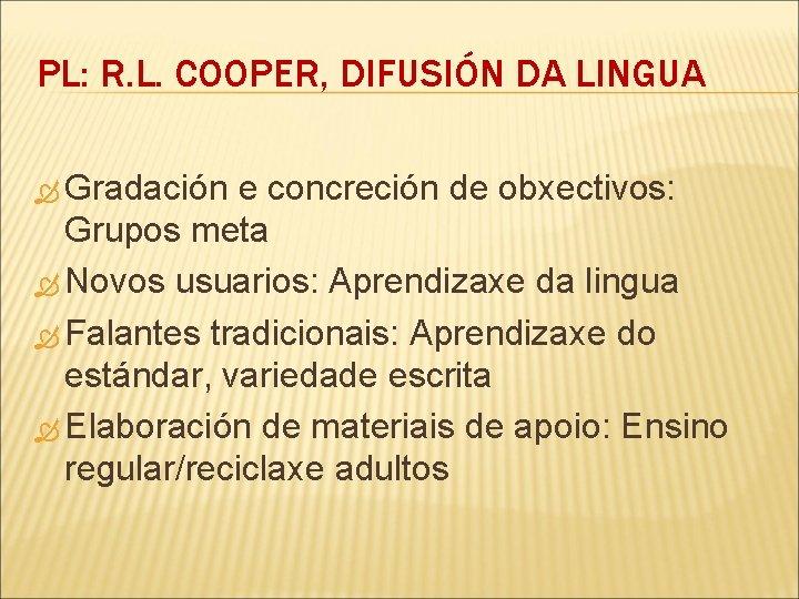 PL: R. L. COOPER, DIFUSIÓN DA LINGUA Gradación e concreción de obxectivos: Grupos meta