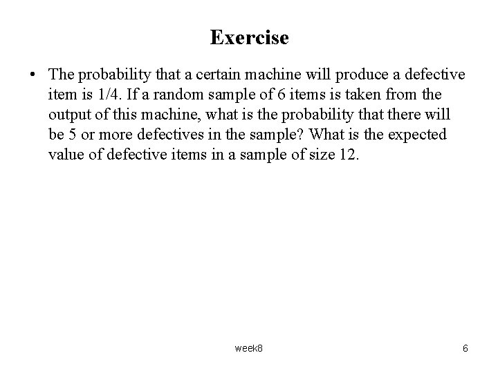 Exercise • The probability that a certain machine will produce a defective item is