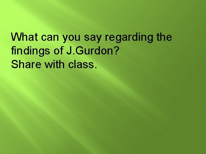 What can you say regarding the findings of J. Gurdon? Share with class.
