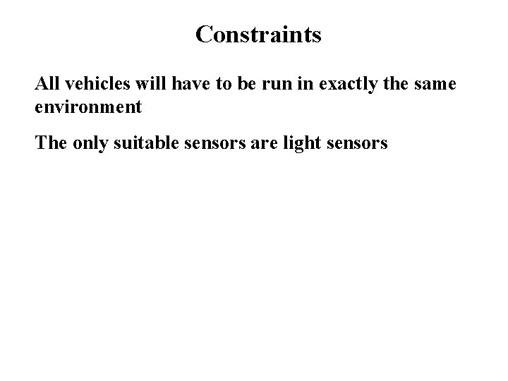 Constraints All vehicles will have to be run in exactly the same environment The
