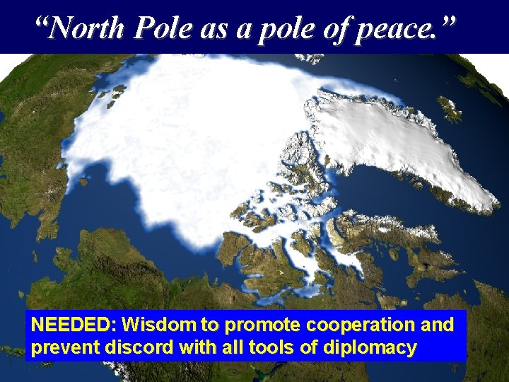 """""""North Pole as a pole of peace. """" NEEDED: Wisdom to promote cooperation and"""
