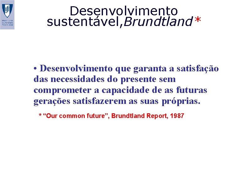 Desenvolvimento sustentável, Brundtland* • Desenvolvimento que garanta a satisfação das necessidades do presente sem
