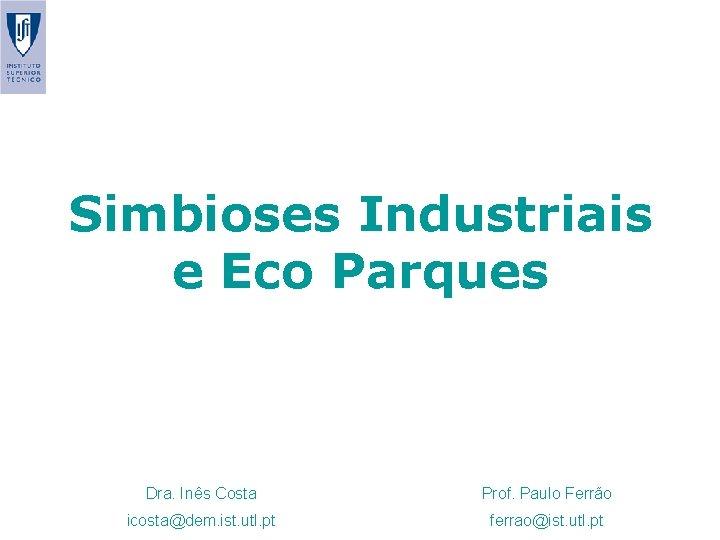 Simbioses Industriais e Eco Parques Dra. Inês Costa Prof. Paulo Ferrão icosta@dem. ist. utl.