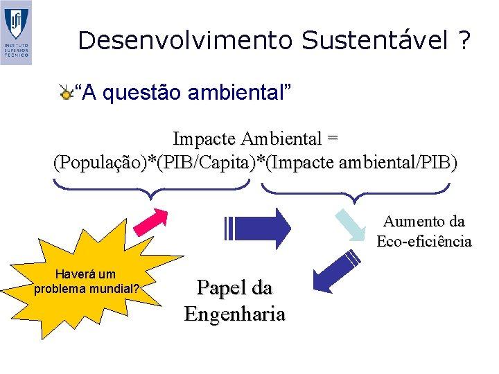"""Desenvolvimento Sustentável ? """"A questão ambiental"""" Impacte Ambiental = (População)*(PIB/Capita)*(Impacte ambiental/PIB) Aumento da Eco-eficiência"""