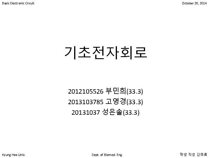 Basic Electronic Circuit October 28, 2014 기초전자회로 2012105526 부민희(33. 3) 2013103785 고영경(33. 3) 20131037