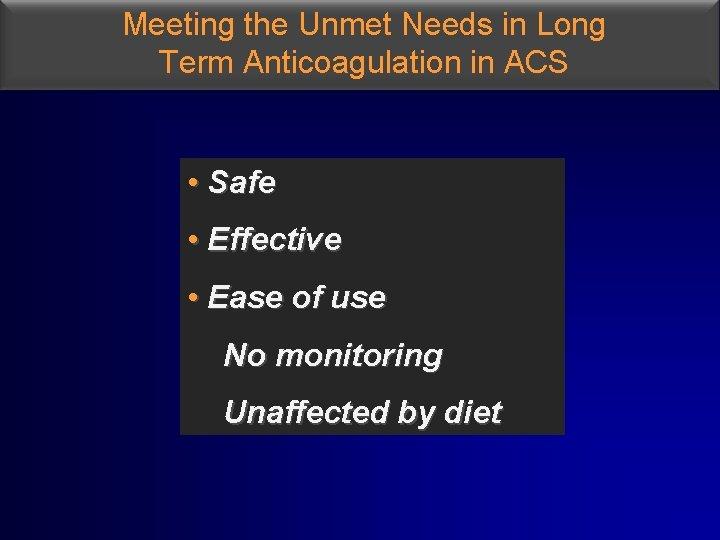 Meeting the Unmet Needs in Long Term Anticoagulation in ACS • Safe • Effective