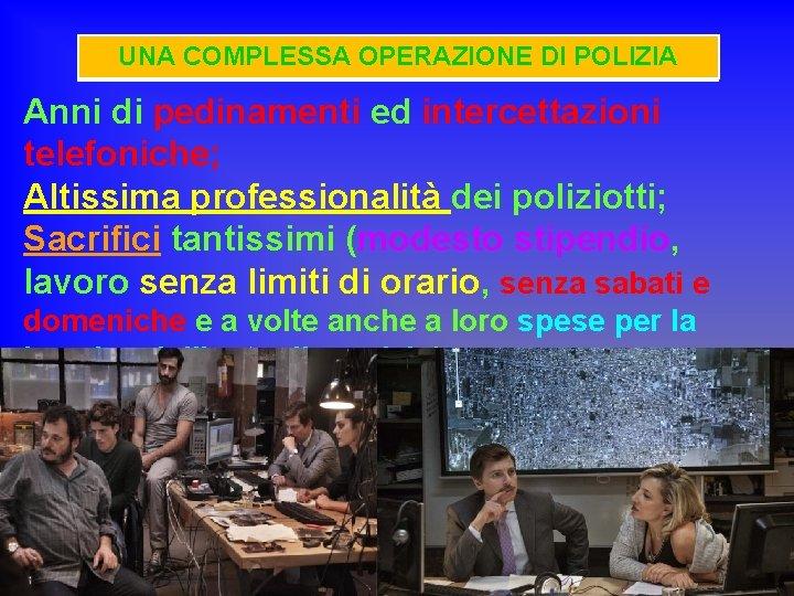UNA COMPLESSA OPERAZIONE DI POLIZIA Anni di pedinamenti ed intercettazioni telefoniche; Altissima professionalità dei