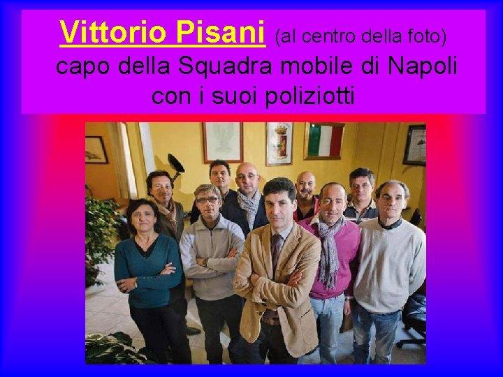 Vittorio Pisani (al centro della foto) capo della Squadra mobile di Napoli con i