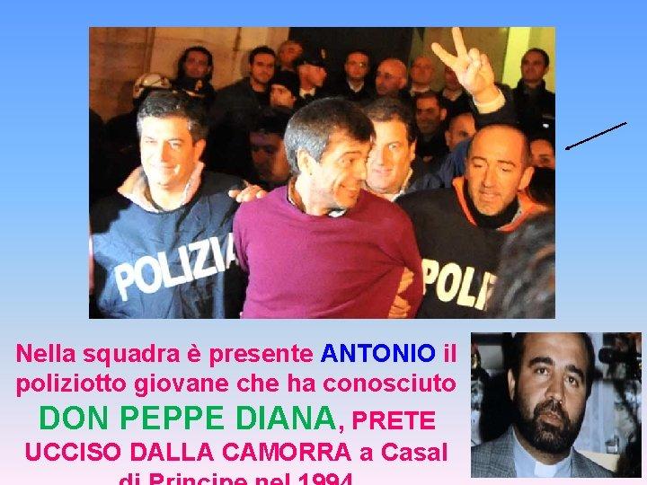 Nella squadra è presente ANTONIO il poliziotto giovane che ha conosciuto DON PEPPE DIANA,