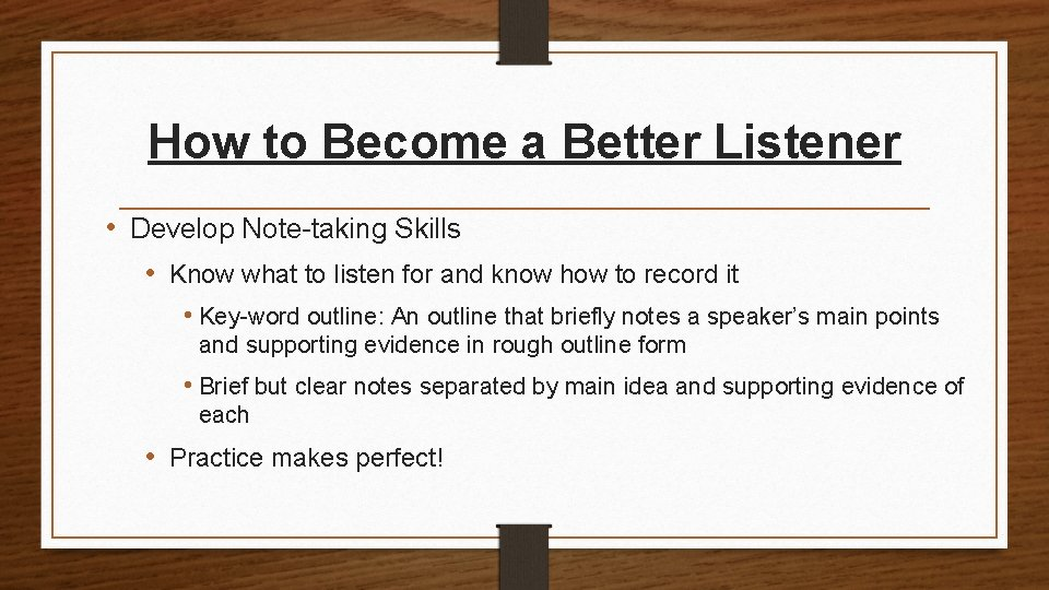 How to Become a Better Listener • Develop Note-taking Skills • Know what to