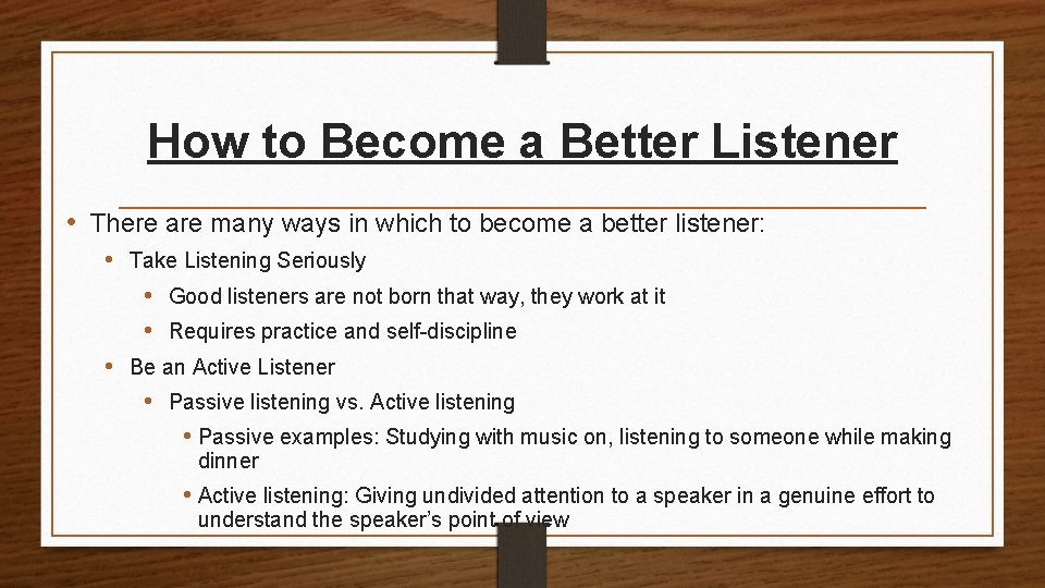 How to Become a Better Listener • There are many ways in which to