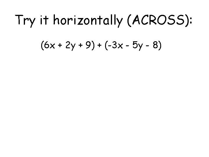 Try it horizontally (ACROSS): (6 x + 2 y + 9) + (-3 x